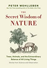 The Secret Wisdom of Nature: Trees, Animals, and the Extraordinary Balance of All Living Things -— Stories from Science an...