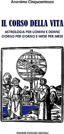 Il corso della vita: Astrologia per uomini e donne giorno per giorno e mese per mese