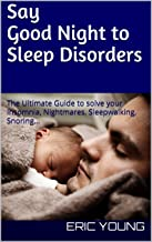 Say Good Night to Sleep Disorders: The Ultimate Guide to solve your Insomnia, Nightmares, Sleepwalking, Snoring…