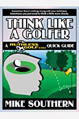 Think Like a Golfer: A RuthlessGolf.com Quick Guide Kindle Edition