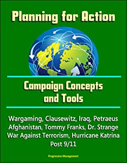 Planning for Action: Campaign Concepts and Tools - Wargaming, Clausewitz, Iraq, Petraeus, Afghanistan, Tommy Franks, Dr. Strange, War Against Terrorism, Hurricane Katrina, Post 9/11