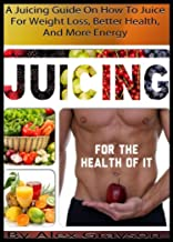 Juicing For The Health Of It: A Juicing Guide On How To Juice For Weight Loss, Better Health, And More Energy (healthy juicing recipes, juicing for weight ... nutrition, depression, cookbooks, cleanse)