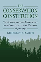 The Conservation Constitution: The Conservation Movement and Constitutional Change, 1870-1930 (Environment and Society)