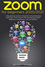 Zoom for Beginners : 2020/2021: A Step-By-Step Guide to Easily Start Virtual Meetings with Zoom. Learn How to Plan and Man...