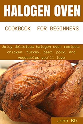 Halogen Oven Cookbook for Beginners: Juicy delicious halogen oven recipes: chicken, turkey, beef, pork, and vegetables you'll love (English Edition)