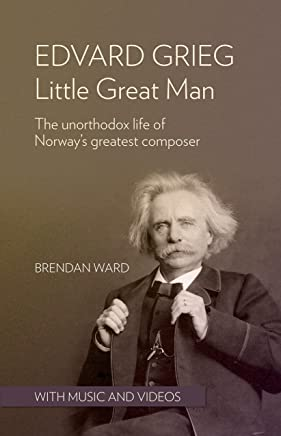 Edvard Grieg: Little Great Man: The unorthodox life of Norways greatest composer (English Edition)