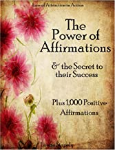 Affirmations: The Power of Affirmations & The Secret to Their Success - Plus 1,000 Positive Affirmations to Transform Any Area of Your Life (Law of Attraction in Action Book 2)
