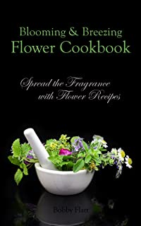 Blooming & Breezing Flower Cookbook: Spread the Fragrance with Flower Recipes