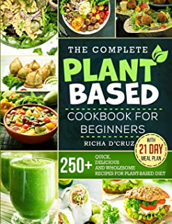 The Complete Plant-Based Cookbook for Beginners: 250+ Quick, Delicious and Wholesome Recipes with 21-Day Meal Plan for Pla...