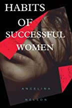 Habits of Successful Women: Powerful Lessons and Habits That Build Confidence, Influence, Relationships, Entrepreneur for ...