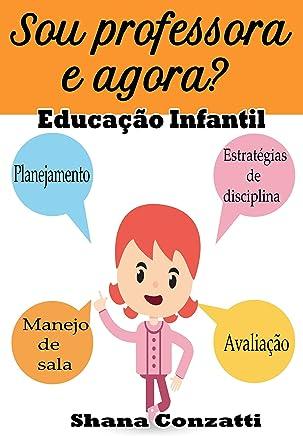 Sou professor e Agora? Educação Infantil: Guia para a prática na sala de aula