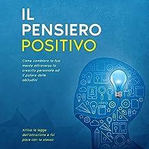 Il Pensiero Positivo: Come cambiare la tua mente attraverso la crescita personale ed il potere delle abitudini, attiva la ...