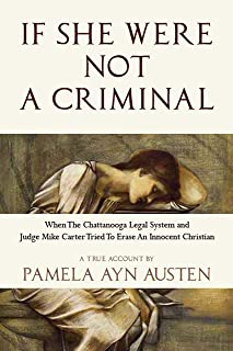 If She Were Not A Criminal: When the Chattanooga Legal System and Judge Mike Carter Tried to Erase An Innocent Christian (English Edition)