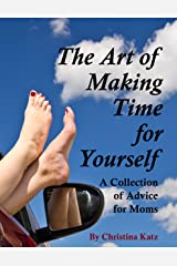 The Art Of Making Time For Yourself: A Collection Of Advice For Moms Kindle Edition