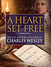 A Heart Set Free: The Life, Ministry and Lyrics of Charles Wesley