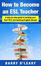 How to Become an ESL Teacher: A step by step guide to landing your first TEFL job teaching English as a foreign language (English Edition)