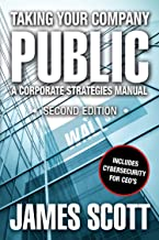 Taking Your Company Public, A Corporate Strategies Manual: Second Edition with Cybersecurity (New Renaissance Series on Corporate Strategies Book 1)