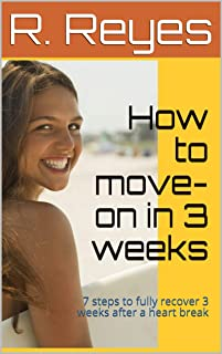 How to move-on in 3 weeks: 7 steps to fully recover 3 weeks after a heart break (English Edition)