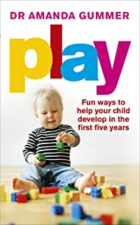 Play: Fun Ways to Help Your Child Develop in the First Five Years