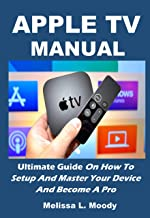 APPLE TV MANUAL: Ultimate Guide On How To Setup And Master Your Device And Become A Pro (English Edition)
