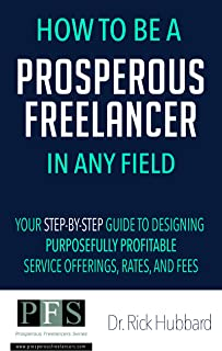 How to be a Prosperous Freelancer in Any Field: Your Step-by-Step Guide to Designing Purposefully Profitable Service Offerings, Rates, and Fees (Prosperous Freelancers Series Book 1)