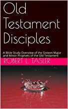 Old Testament Disciples: A Bible Study Overview of the Sixteen Major and Minor Prophets of the Old Testament (Bible Discipleship Series Book 1)
