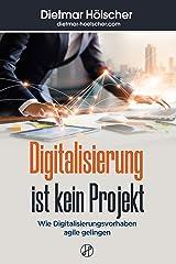 """Digitalisierung ist kein Projekt: Wie Digitalisierungsvorhaben """"agile"""" gelingen Kindle Ausgabe"""