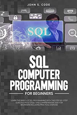 SQL COMPUTER PROGRAMMING FOR BEGINNERS: LEARN THE BASICS OF SQL PROGRAMMING WITH THIS STEP-BY-STEPGUIDE IN A MOST EASILY AND COMPREHENSIVE WAY FOR BEGINNERS INCLUDING PRACTICAL EXERCISE