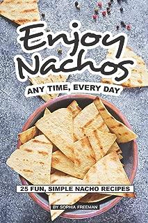 Enjoy Nachos Any Time, Every Day: 25 Fun, Simple Nacho Recipes