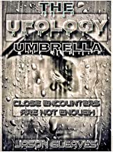 THE UFOLOGY UMBRELLA: Close Encounters Are Not Enough
