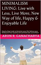 MINIMALISM LIVING: Live with Less, Live More, New Way of life, Happy & Enjoyable Life: Step by Step Guide to Declutter your life, Reduce your Stress,Live Your Quality Life and  How Less can be More