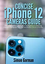 Concise iPhone 12 Cameras Guide: The Complete Photography Guide for Beginners to Mastering Cinematic Videography with The ...
