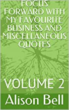 FOCUS FORWARD WITH MY FAVOURITE BUSINESS AND MISCELLANEOUS QUOTES : VOLUME 2 (English Edition)