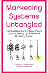 Marketing Systems Untangled: The Small Business & Entrepreneur's Guide to Setting Up an Effective Marketing System (Marketing Untangled Book 6) Kindle Edition