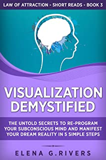 Visualization Demystified: The Untold Secrets to Re-Program Your Subconscious Mind and Manifest Your Dream Reality in 5 Si...