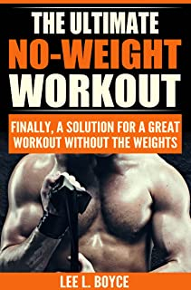 The Ultimate No-Weight Workout: Finally, A Solution For A Great Workout Without The Weights