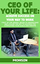 CEO OF YOUR LIFE: Achieve Success On Your Way To Work - Financial, Mental, Physical: FIRST OF THE SERIES: Begin to Understand and Utilise the Key to Success for Completing your Goals and Dreams!