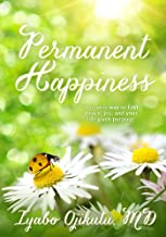 PERMANENT HAPPINESS: The only way to find peace, joy and your life-given purpose