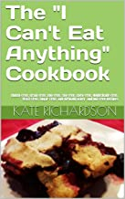 """The """"I Can't Eat Anything"""" Cookbook: Gluten-Free, Grain-Free, Egg-Free, Soy-Free, Corn-Free, Nightshade-Free, Yeast-Free, Sugar-Free, and Virtually Dairy- and Nut-Free Recipes"""