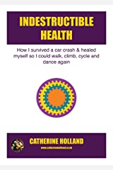 Indestructible Health: How I survived a car crash & healed myself so I could walk, climb, cycle and dance again Kindle Edition