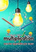 Connaître les tables de multiplications sans les apprendre par coeur: J'apprends les tables de multiplication autrement gr...