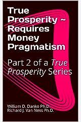 True Prosperity ~ Requires Money Pragmatism: Part 2 of a True Prosperity Series Kindle Edition