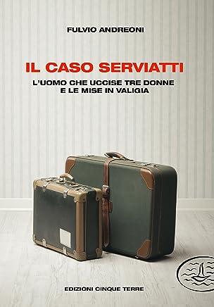 Il caso Serviatti: Luomo che uccise tre donne e le mise in valigia