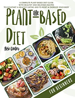 The Plant-Based Diet For Beginners: A Complete Guide to the Plant-Based Diet with Delicious Recipes for Your Well-Being. L...