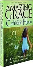 Amazing Grace for the Catholic Heart: 101 Stories of Faith, Hope, Inspiration & Humor