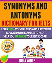 Synonyms And Antonyms Dictionary For Ielts: Learn 3000+ Essential Synonyms & Antonyms Explained With Examples To Help You ...