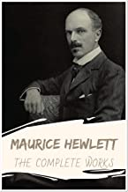 Maurice Hewlett: The Complete Works (Annotated): Collection Including Lore of Proserpine, Love and Lucy, The Fool Errant, The Forest Lovers, In a Green ... The Ruinous Face, & More (English Edition)