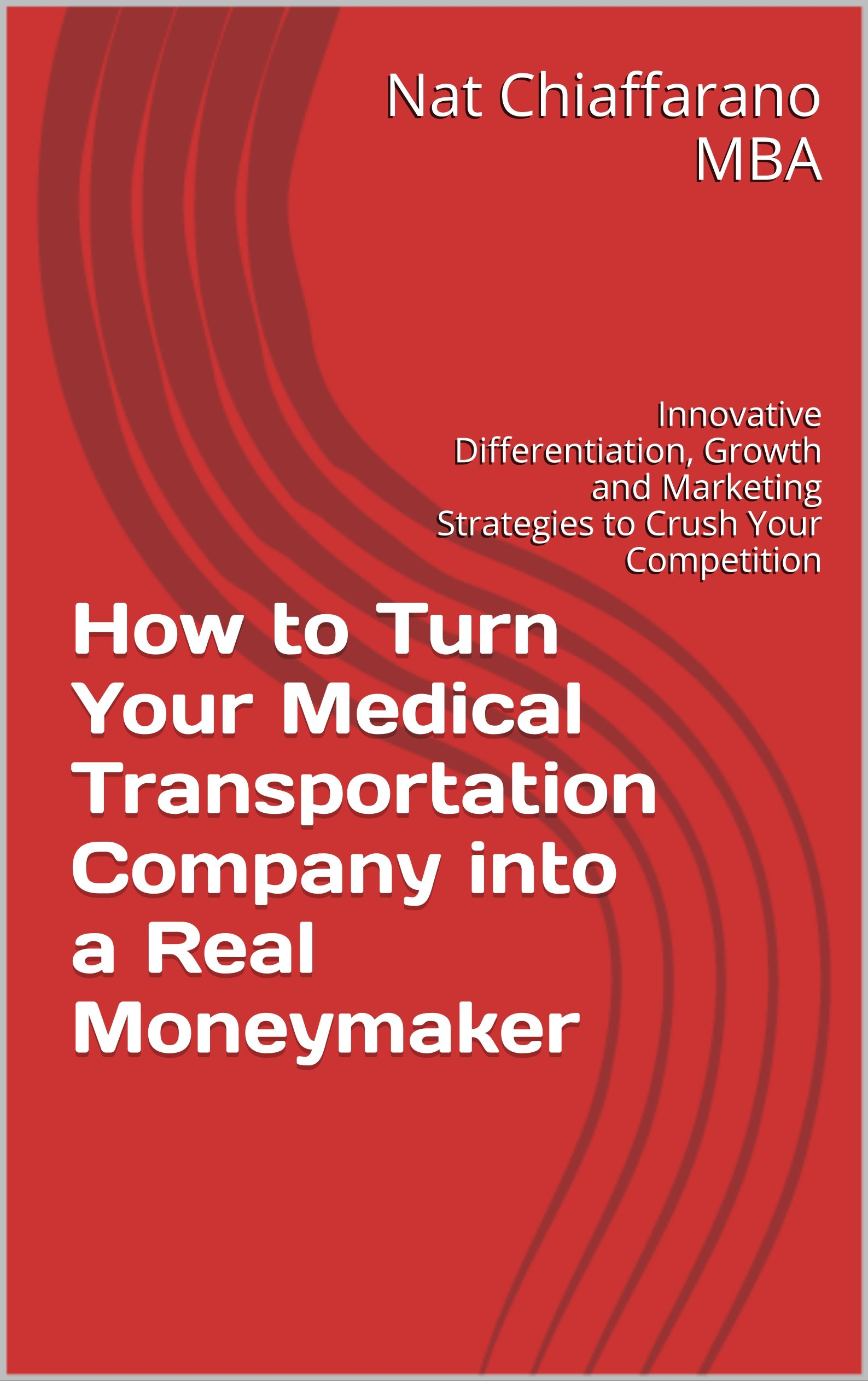 How to Turn Your Medical Transportation Company into a Real Moneymaker: Innovative Differentiation, Growth and Marketing Strategies to Crush Your Competition