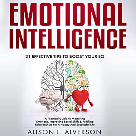 Emotional Intelligence: 21 Effective Tips to Boost Your EQ: A Practical Guide to Mastering Emotions, Improving Social Skills & Fulfilling Relationships for a Happy and Successful Life