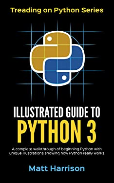 Illustrated Guide to Python 3: A Complete Walkthrough of Beginning Python with Unique Illustrations Showing how Python Really Works. Now covers Python 3.6 (Treading on Python Book 4)